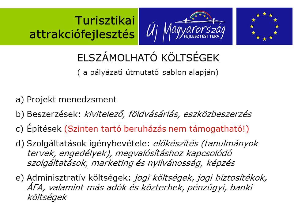 Turisztikai attrakciófejlesztés ELSZÁMOLHATÓ KÖLTSÉGEK ( a pályázati útmutató sablon alapján) a)Projekt menedzsment b)Beszerzések: kivitelező, földvásárlás, eszközbeszerzés c)Építések (Szinten tartó beruházás nem támogatható!) d)Szolgáltatások igénybevétele: előkészítés (tanulmányok tervek, engedélyek), megvalósításhoz kapcsolódó szolgáltatások, marketing és nyilvánosság, képzés e)Adminisztratív költségek: jogi költségek, jogi biztosítékok, ÁFA, valamint más adók és közterhek, pénzügyi, banki költségek