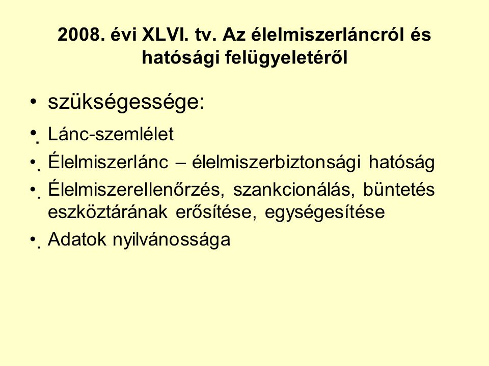 2008. évi XLVI. tv. Az élelmiszerláncról és hatósági felügyeletéről •szükségessége: • Lánc-szemlélet •Élelmiszerlánc – élelmiszerbiztonsági hatóság