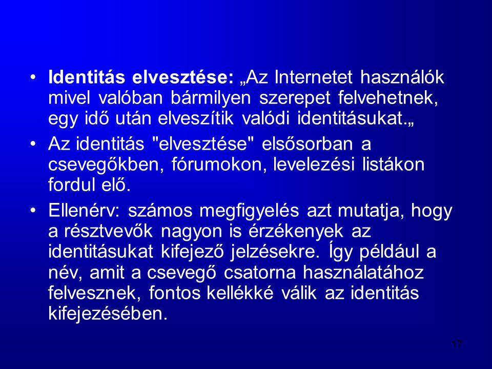 """17 •Identitás elvesztése: """"Az Internetet használók mivel valóban bármilyen szerepet felvehetnek, egy idő után elveszítik valódi identitásukat."""" •Az id"""