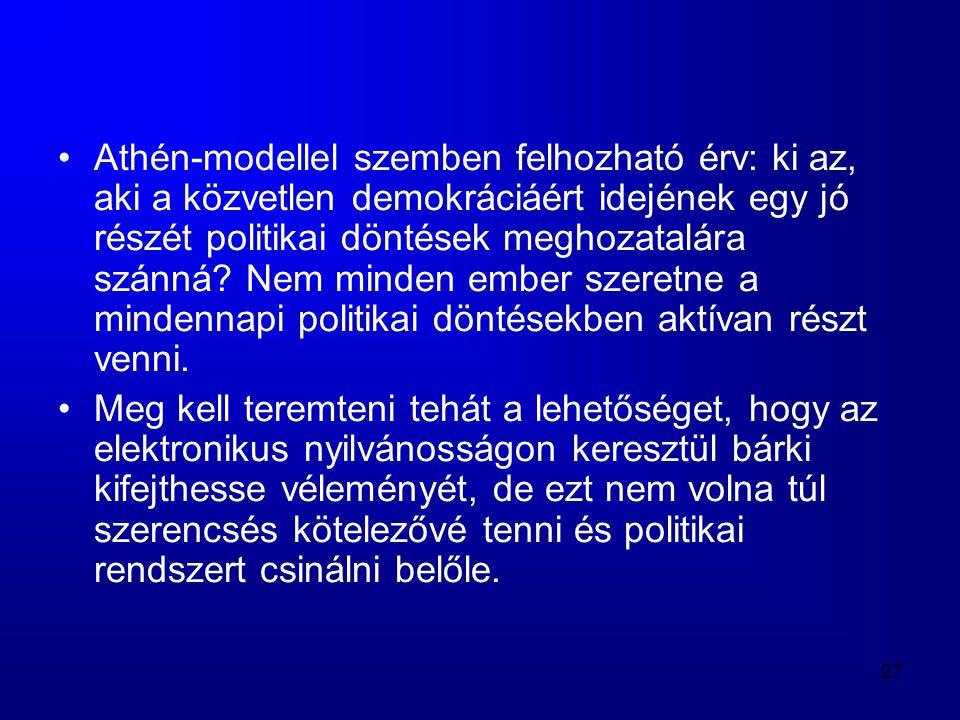 27 •Athén-modellel szemben felhozható érv: ki az, aki a közvetlen demokráciáért idejének egy jó részét politikai döntések meghozatalára szánná? Nem mi