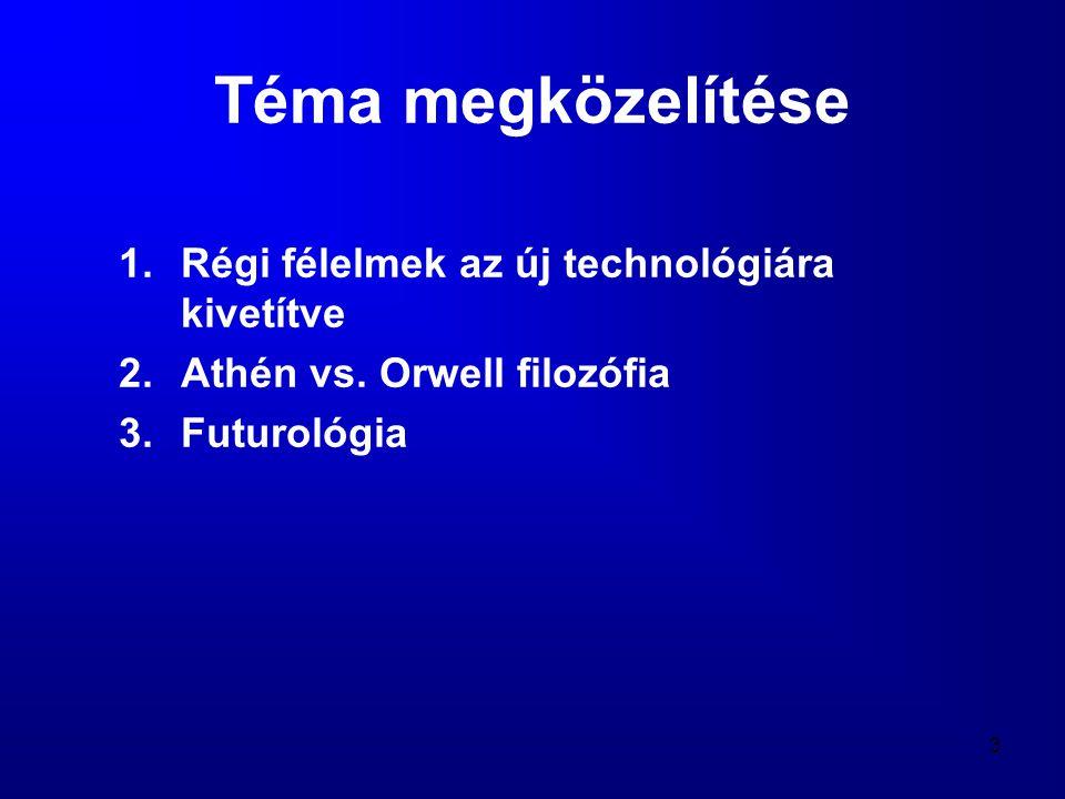 3 Téma megközelítése 1.Régi félelmek az új technológiára kivetítve 2.Athén vs. Orwell filozófia 3.Futurológia