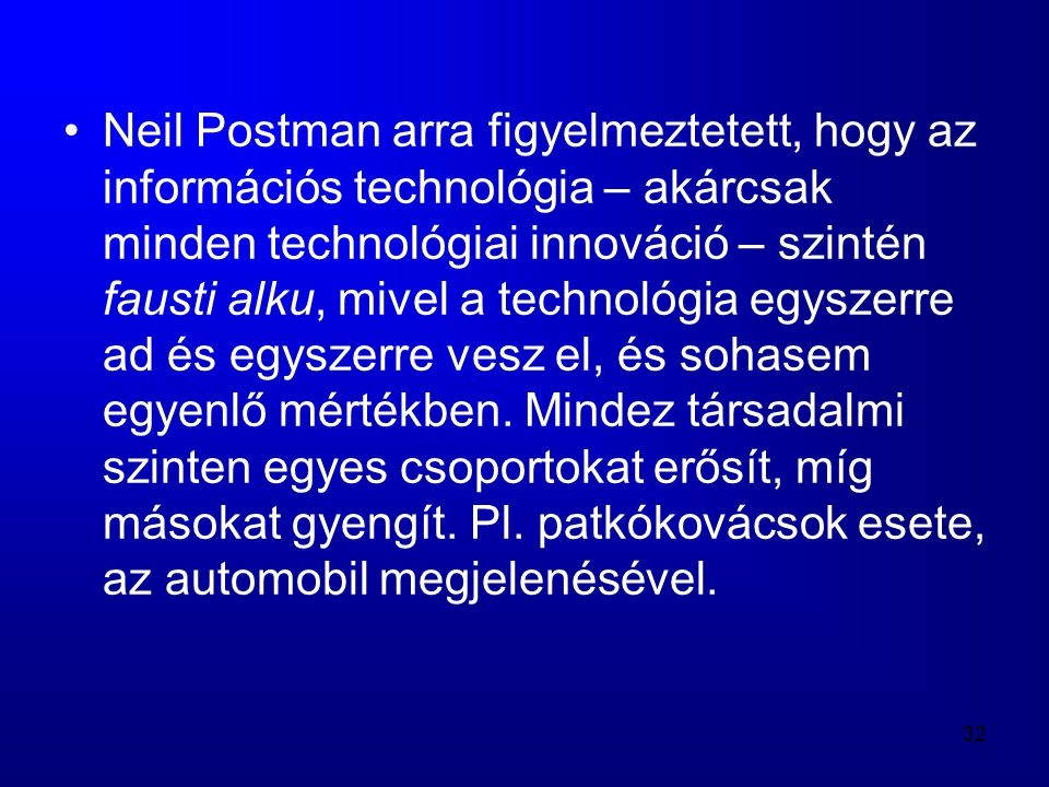 32 •Neil Postman arra figyelmeztetett, hogy az információs technológia – akárcsak minden technológiai innováció – szintén fausti alku, mivel a technol