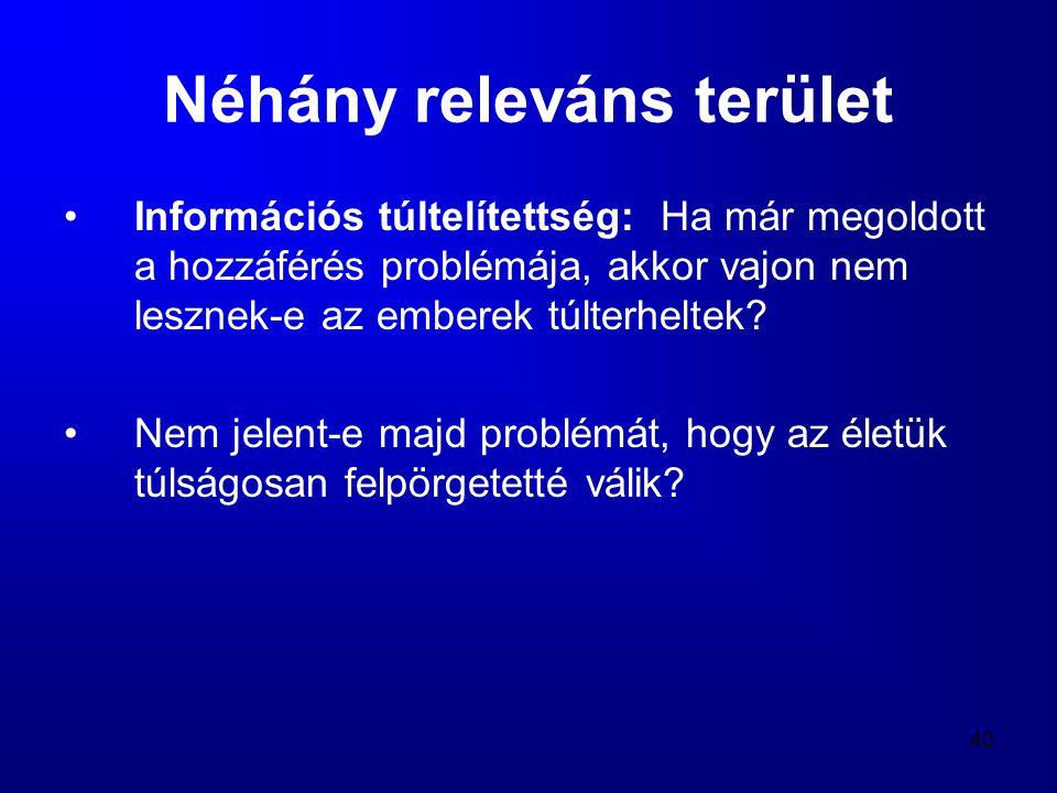 40 Néhány releváns terület •Információs túltelítettség: Ha már megoldott a hozzáférés problémája, akkor vajon nem lesznek-e az emberek túlterheltek? •