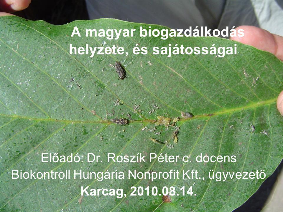 A magyar biogazdálkodás helyzete, és sajátosságai Előadó: Dr. Roszík Péter c. docens Biokontroll Hungária Nonprofit Kft., ügyvezető Karcag, 2010.08.14