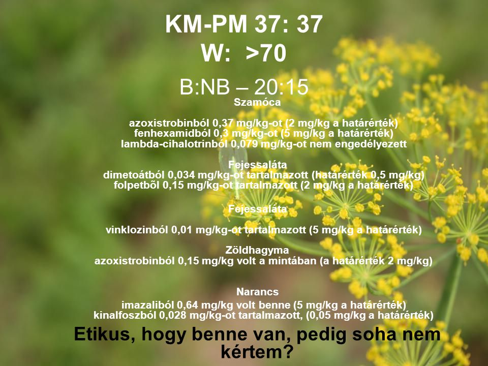 KM-PM 37: 37 W: >70 Szamóca azoxistrobinból 0,37 mg/kg-ot (2 mg/kg a határérték) fenhexamidból 0,3 mg/kg-ot (5 mg/kg a határérték) lambda-cihalotrinbó