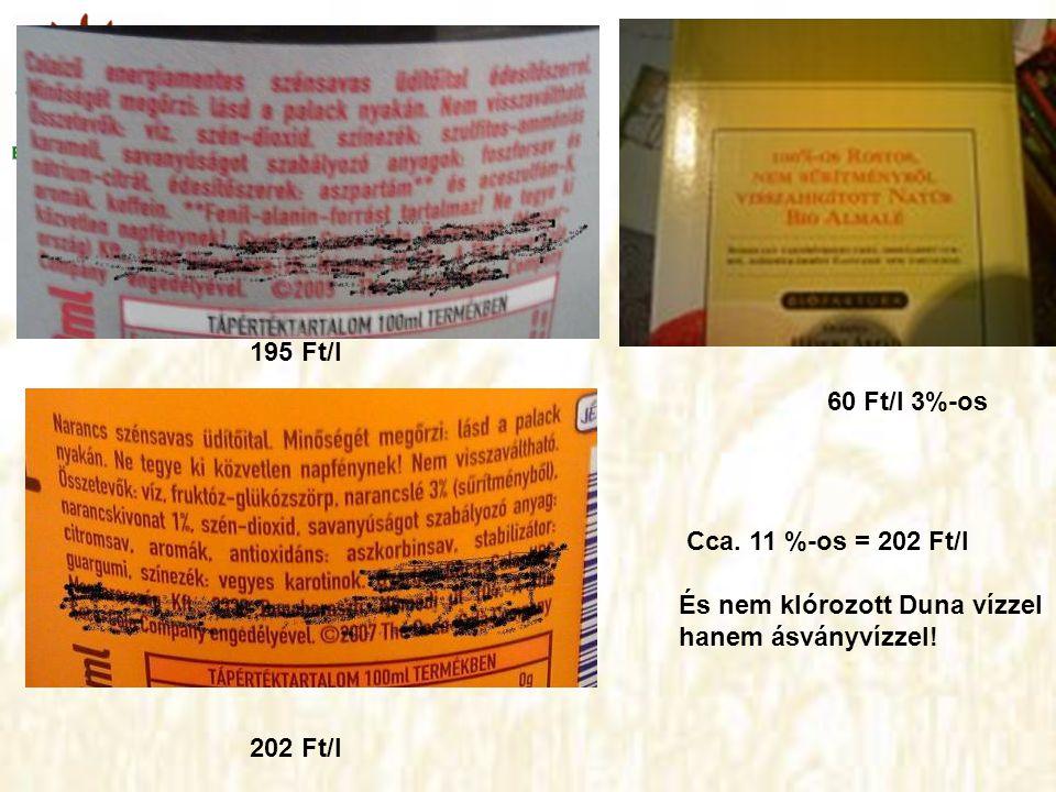 195 Ft/l 202 Ft/l 60 Ft/l 3%-os Cca. 11 %-os = 202 Ft/l És nem klórozott Duna vízzel hanem ásványvízzel!