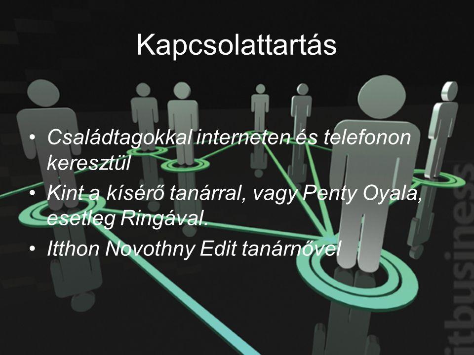 Kapcsolattartás •Családtagokkal interneten és telefonon keresztül •Kint a kísérő tanárral, vagy Penty Oyala, esetleg Ringával. •Itthon Novothny Edit t