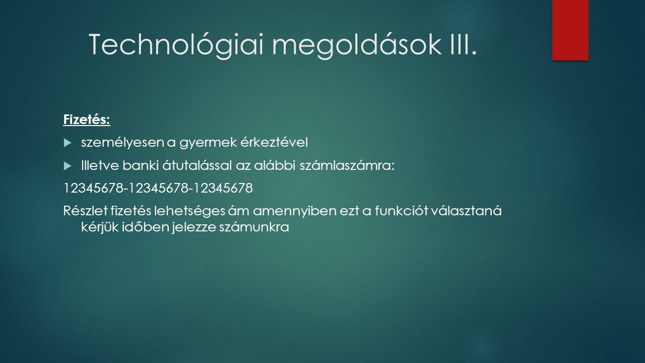 Technológiai megoldások III. Fizetés:  személyesen a gyermek érkeztével  Illetve banki átutalással az alábbi számlaszámra: 12345678-12345678-1234567