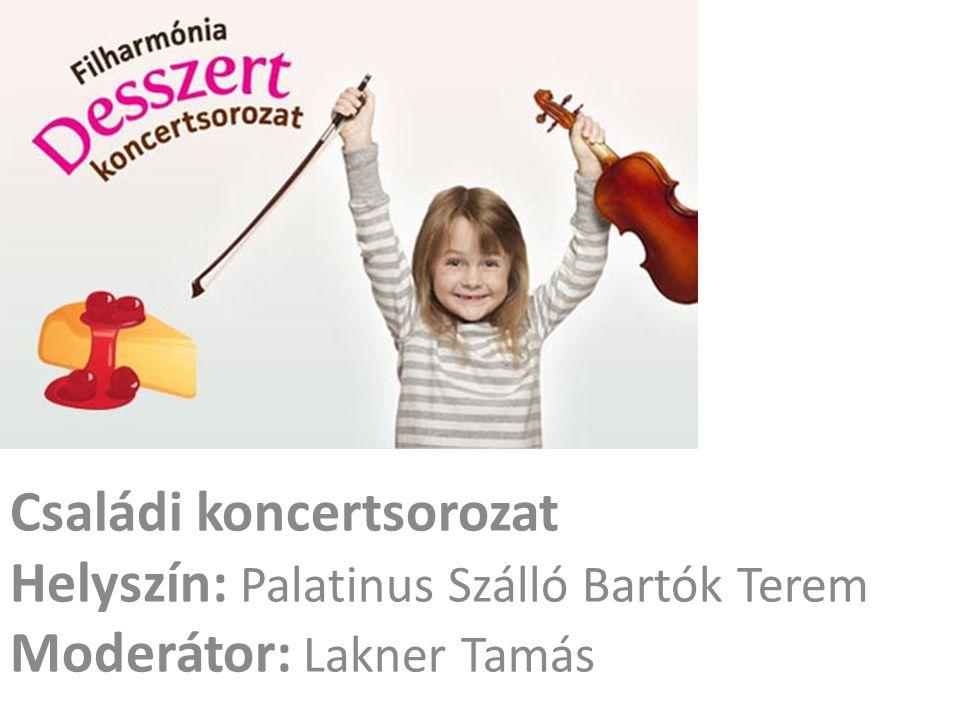 Családi koncertsorozat Helyszín: Palatinus Szálló Bartók Terem Moderátor: Lakner Tamás