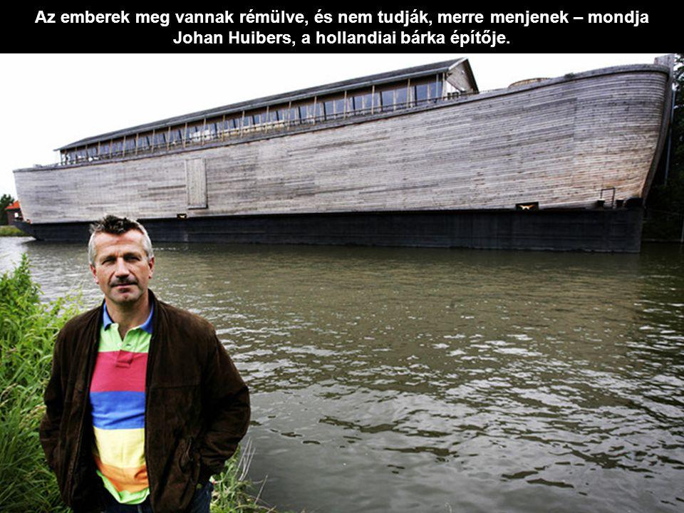 Az emberek meg vannak rémülve, és nem tudják, merre menjenek – mondja Johan Huibers, a hollandiai bárka építője.