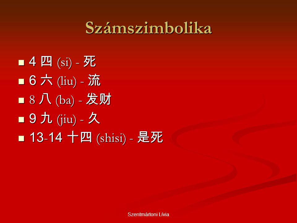 Szentmártoni Lívia Számszimbolika  4 四 (si) - 死  6 六 (liu) - 流  8 八 (ba) - 发财  9 九 (jiu) - 久  13 - 14 十四 (shisi) - 是死