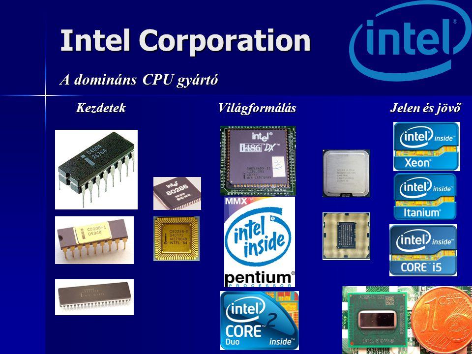 Intel Corporation A domináns CPU gyártó Kezdetek Világformálás Jelen és jövő Kezdetek Világformálás Jelen és jövő