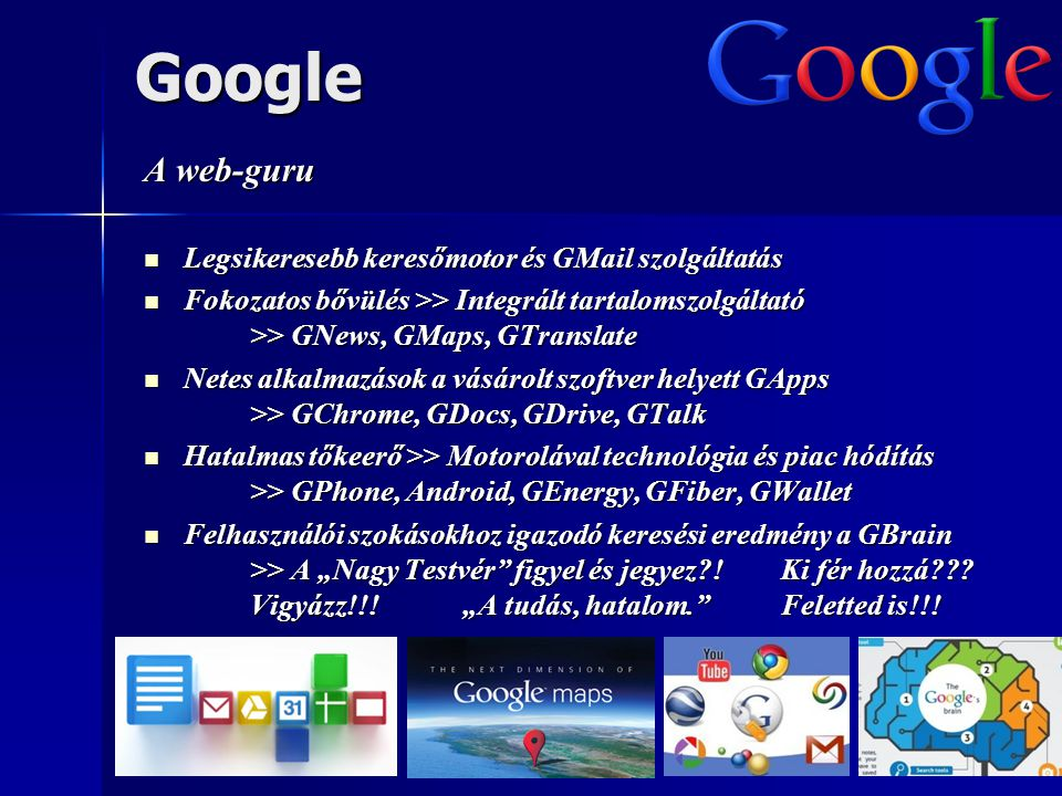 """Google A web-guru  Legsikeresebb keresőmotor és GMail szolgáltatás  Fokozatos bővülés >> Integrált tartalomszolgáltató >> GNews, GMaps, GTranslate  Netes alkalmazások a vásárolt szoftver helyett GApps >> GChrome, GDocs, GDrive, GTalk  Hatalmas tőkeerő >> Motorolával technológia és piac hódítás >> GPhone, Android, GEnergy, GFiber, GWallet  Felhasználói szokásokhoz igazodó keresési eredmény a GBrain >> A """"Nagy Testvér figyel és jegyez !Ki fér hozzá ."""