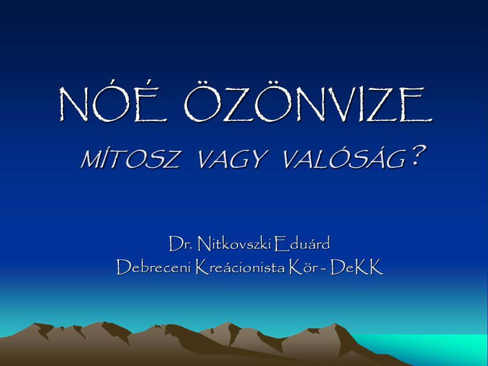 NÓÉ ÖZÖNVIZE Dr. Nitkovszki Eduárd Debreceni Kreácionista Kör - DeKK MÍTOSZ VAGY VALÓSÁG ?