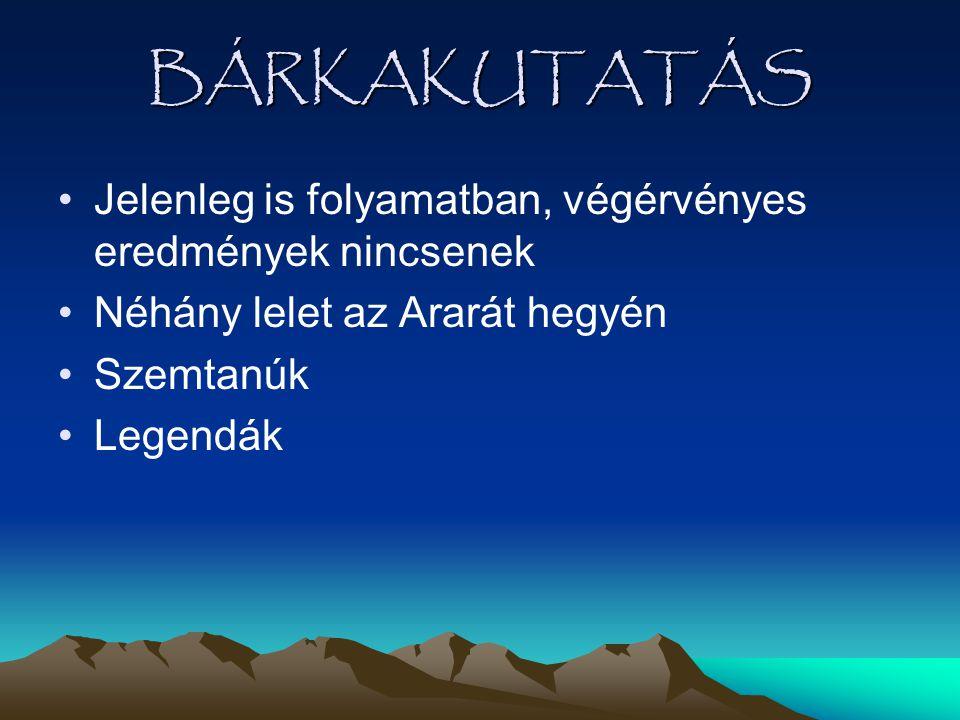 BÁRKAKUTATÁS •Jelenleg is folyamatban, végérvényes eredmények nincsenek •Néhány lelet az Ararát hegyén •Szemtanúk •Legendák