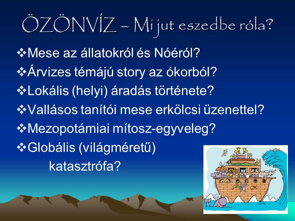 ÖZÖNVÍZ – Mi jut eszedbe róla ?  Mese az állatokról és Nóéról?  Árvizes témájú story az ókorból?  Lokális (helyi) áradás története?  Vallásos taní