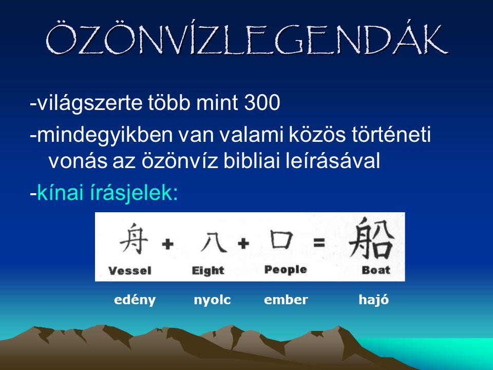 ÖZÖNVÍZLEGENDÁK -világszerte több mint 300 -mindegyikben van valami közös történeti vonás az özönvíz bibliai leírásával -kínai írásjelek: edény nyolc
