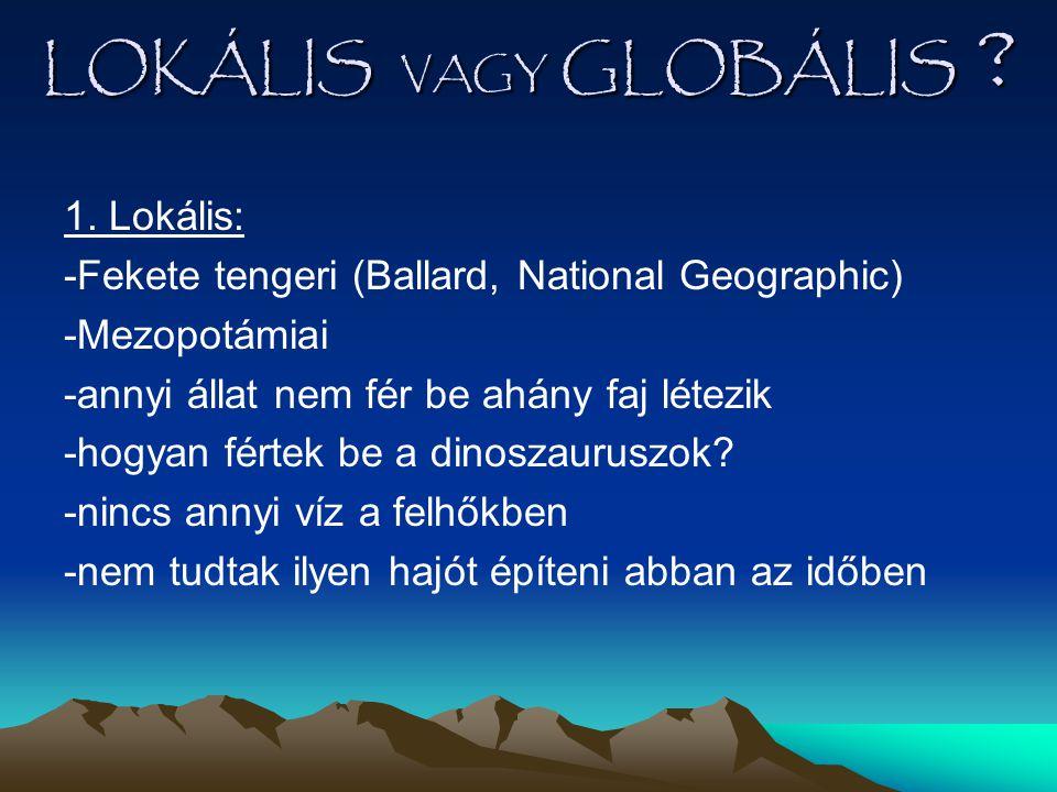 LOKÁLIS VAGY GLOBÁLIS ? 1. Lokális: -Fekete tengeri (Ballard, National Geographic) -Mezopotámiai -annyi állat nem fér be ahány faj létezik -hogyan fér