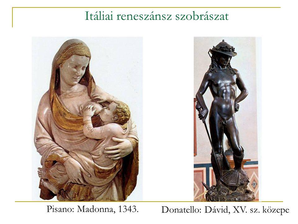 Itáliai reneszánsz szobrászat Pisano: Madonna, 1343. Donatello: Dávid, XV. sz. közepe