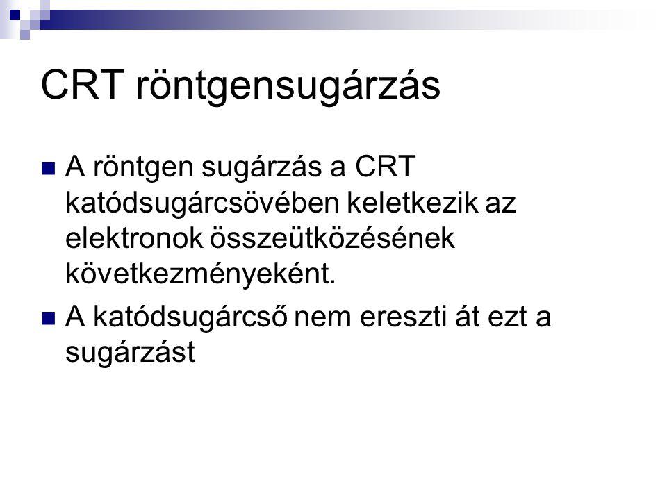 CRT röntgensugárzás  A röntgen sugárzás a CRT katódsugárcsövében keletkezik az elektronok összeütközésének következményeként.  A katódsugárcső nem e