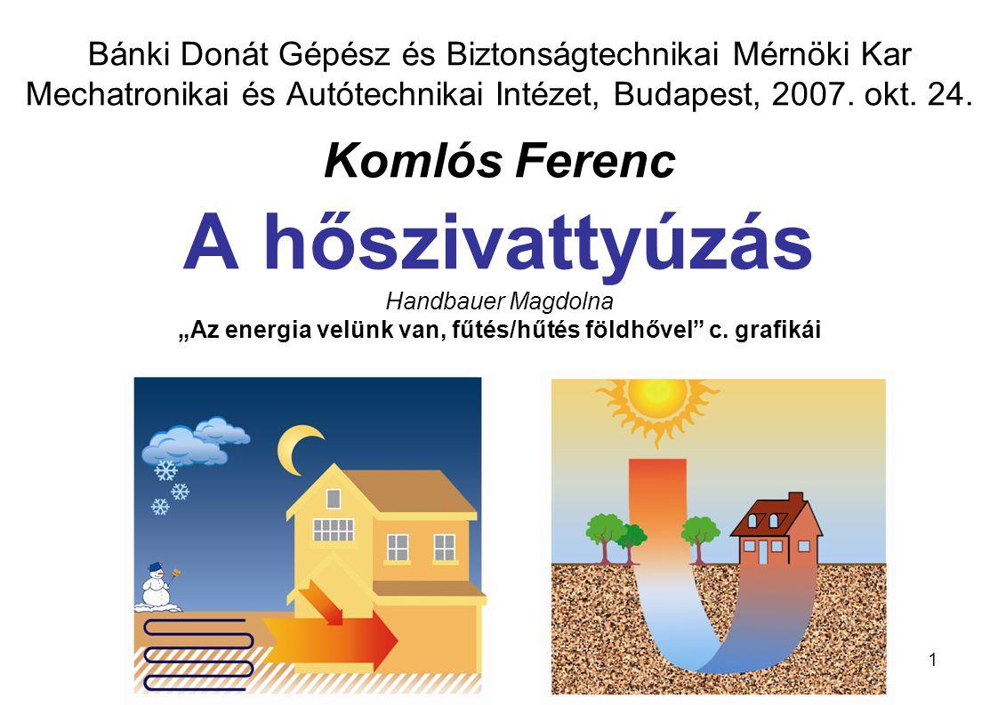 32 Bánki Donát Gépész és Biztonságtechnikai Mérnöki Kar Komlós Ferenc: A hőszivattyúzás A vonatkozó jogszabályok alapján a környezeti levegőből (a légkör troposzféra rétegéből), és a felszíni vizekből (állóvizek, vízfolyások) vett hőenergia hőmérséklethatár nélkül költségmentes (ingyenes), a földhő (geotermikus energia) hasznosítása pedig addig szintén költségmentes, amíg a hőszivattyú hőforrásoldali csőcsonkján a hőhordozó közeg hőmérséklete a 30 °C-ot nem haladja meg.