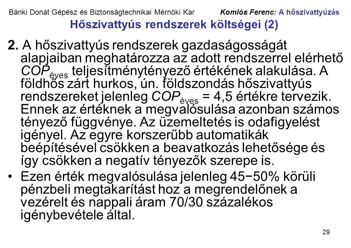 29 Bánki Donát Gépész és Biztonságtechnikai Mérnöki Kar Komlós Ferenc: A hőszivattyúzás Hőszivattyús rendszerek költségei (2) 2. A hőszivattyús rendsz