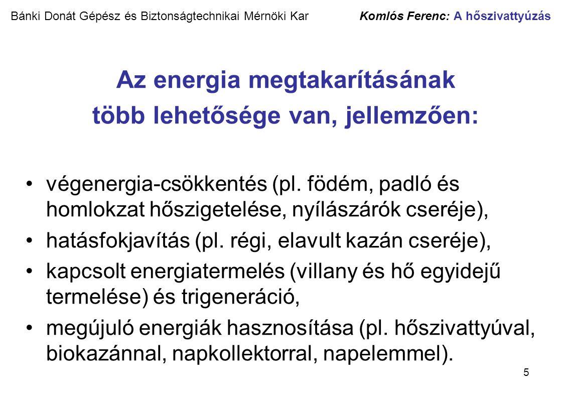6 Bánki Donát Gépész és Biztonságtechnikai Mérnöki Kar Komlós Ferenc: A hőszivattyúzás Épületfajták fajlagos energiaigényei [kWh/m 2 év] Forrás: HOVAL cég A legnagyobb energiamegtakarítást az energiatermelés és az energiafelhasználás ésszerűsítésével, az építmények hőveszteségének csökkentésével, valamint a fűtőberendezések optimális, európai értékrend szerinti kiválasztásával és üzemeltetésével érhetjük el.