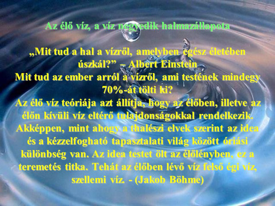 """Az élő víz, a víz negyedik halmazállapota """"Mit tud a hal a vízről, amelyben egész életében úszkál?"""" – Albert Einstein Mit tud az ember arról a vízről,"""