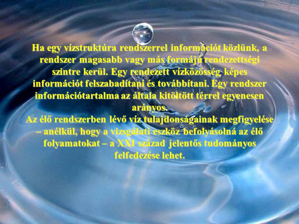 Ha egy vízstruktúra rendszerrel információt közlünk, a rendszer magasabb vagy más formájú rendezettségi szintre kerül. Egy rendezett vízközösség képes