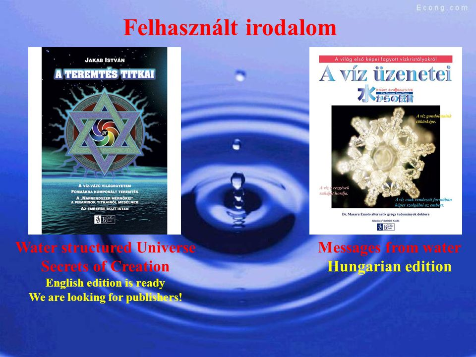 Felhasznált irodalom Messages from water Hungarian edition Water structured Universe Secrets of Creation English edition is ready We are looking for p