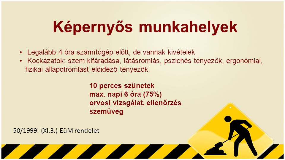 Képernyős munkahelyek 50/1999. (XI.3.) EüM rendelet • Legalább 4 óra számítógép előtt, de vannak kivételek • Kockázatok: szem kifáradása, látásromlás,