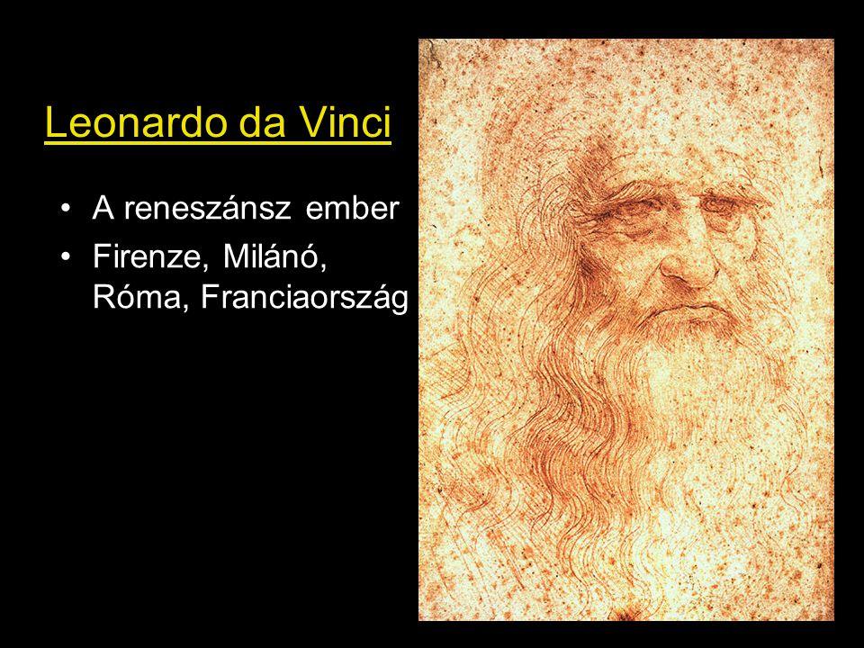 Leonardo da Vinci •A reneszánsz ember •Firenze, Milánó, Róma, Franciaország