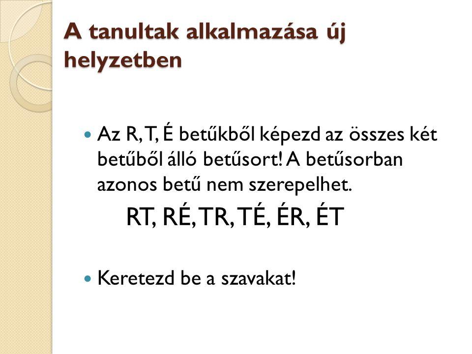 A tanultak alkalmazása új helyzetben  Az R, T, É betűkből képezd az összes két betűből álló betűsort! A betűsorban azonos betű nem szerepelhet. RT, R
