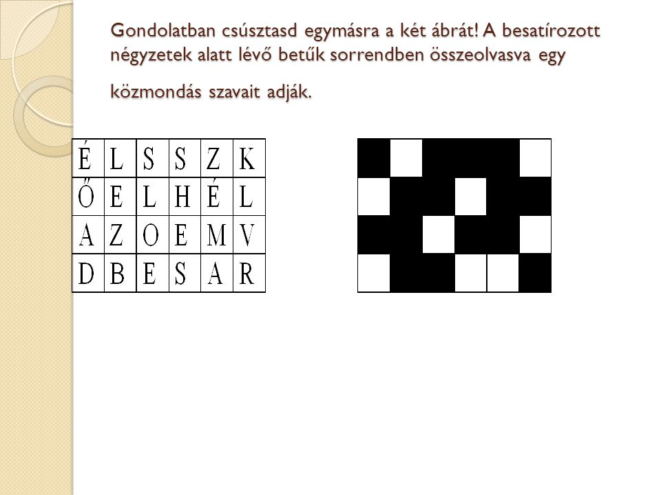 Gondolatban csúsztasd egymásra a két ábrát! A besatírozott négyzetek alatt lévő betűk sorrendben összeolvasva egy közmondás szavait adják.