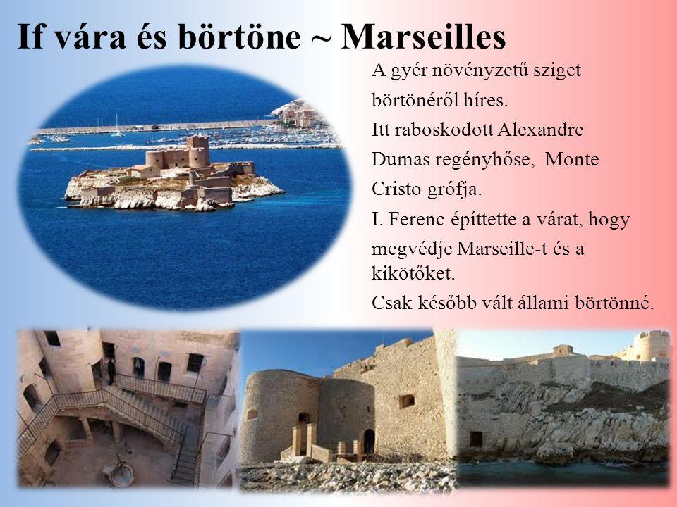 If vára és börtöne ~ Marseilles A gyér növényzetű sziget börtönéről híres. Itt raboskodott Alexandre Dumas regényhőse, Monte Cristo grófja. I. Ferenc