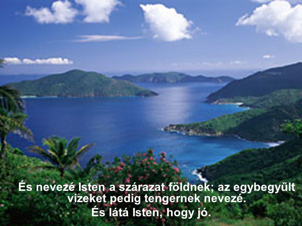 És nevezé Isten a szárazat földnek; az egybegyűlt vizeket pedig tengernek nevezé. És látá Isten, hogy jó.