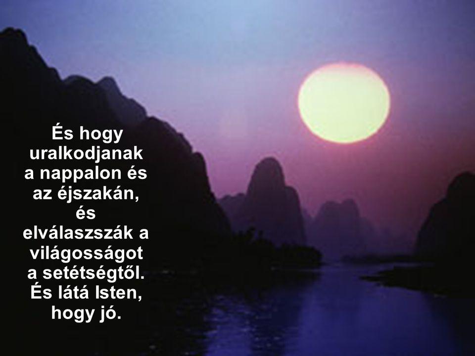 És hogy uralkodjanak a nappalon és az éjszakán, és elválaszszák a világosságot a setétségtől. És látá Isten, hogy jó.