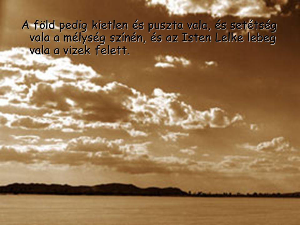 A föld pedig kietlen és puszta vala, és setétség vala a mélység színén, és az Isten Lelke lebeg vala a vizek felett.
