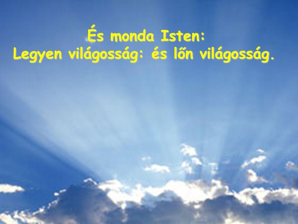 És monda Isten: És monda Isten: Legyen világosság: és lőn világosság.