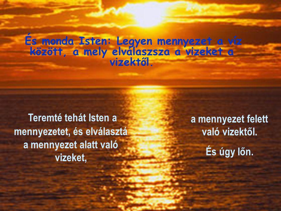 És monda Isten: Legyen mennyezet a víz között, a mely elválaszsza a vizeket a vizektől. Teremté tehát Isten a mennyezetet, és elválasztá a mennyezet a