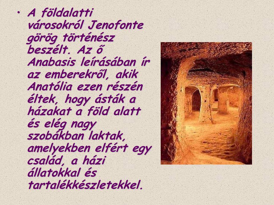 •A földalatti városokról Jenofonte görög történész beszélt. Az ő Anabasis leírásában ír az emberekről, akik Anatólia ezen részén éltek, hogy ásták a h