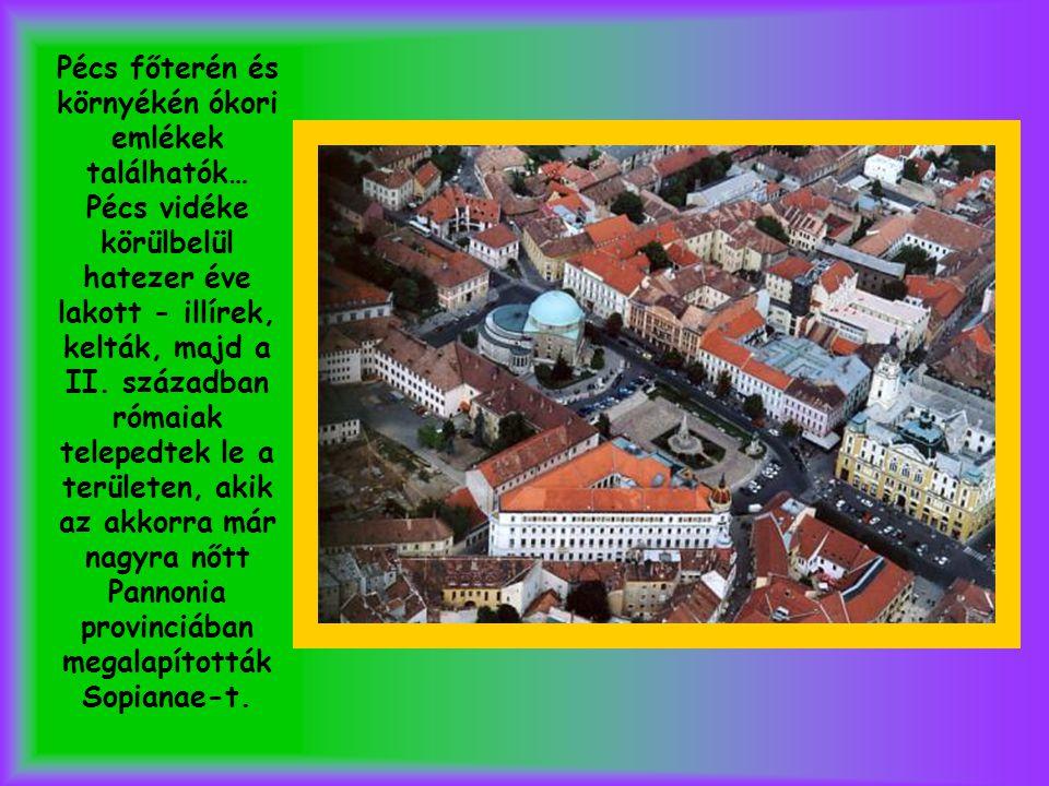 Pécs főterén és környékén ókori emlékek találhatók… Pécs vidéke körülbelül hatezer éve lakott - illírek, kelták, majd a II. században rómaiak telepedt