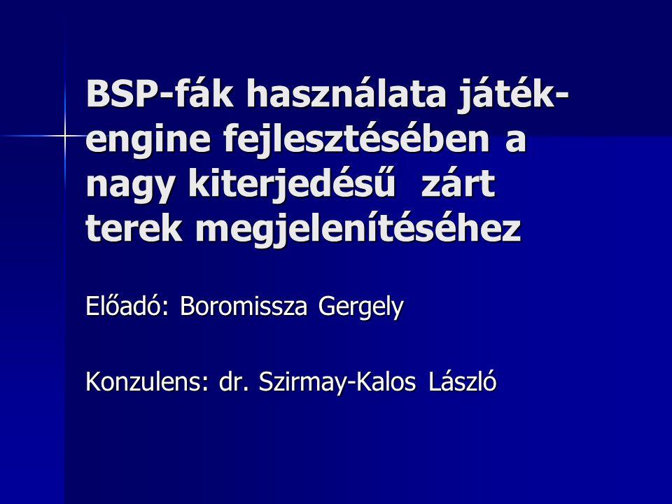 BSP-fák használata játék- engine fejlesztésében a nagy kiterjedésű zárt terek megjelenítéséhez Előadó: Boromissza Gergely Konzulens: dr. Szirmay-Kalos