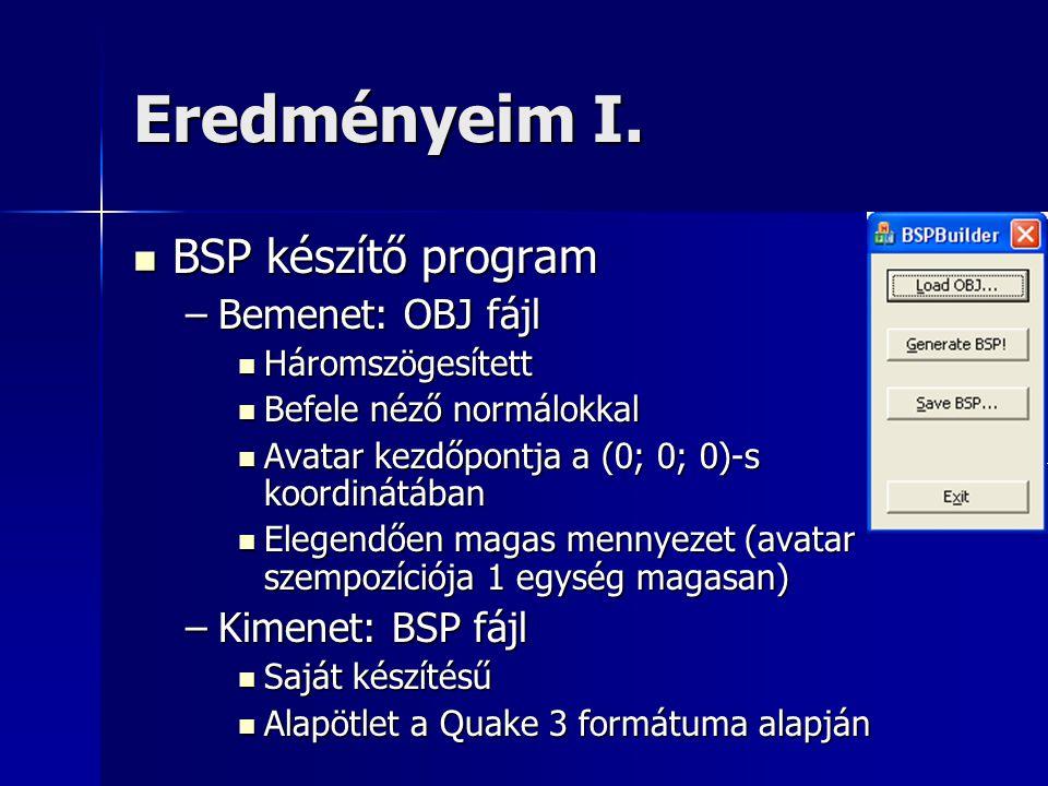 Eredményeim I.  BSP készítő program –Bemenet: OBJ fájl  Háromszögesített  Befele néző normálokkal  Avatar kezdőpontja a (0; 0; 0)-s koordinátában