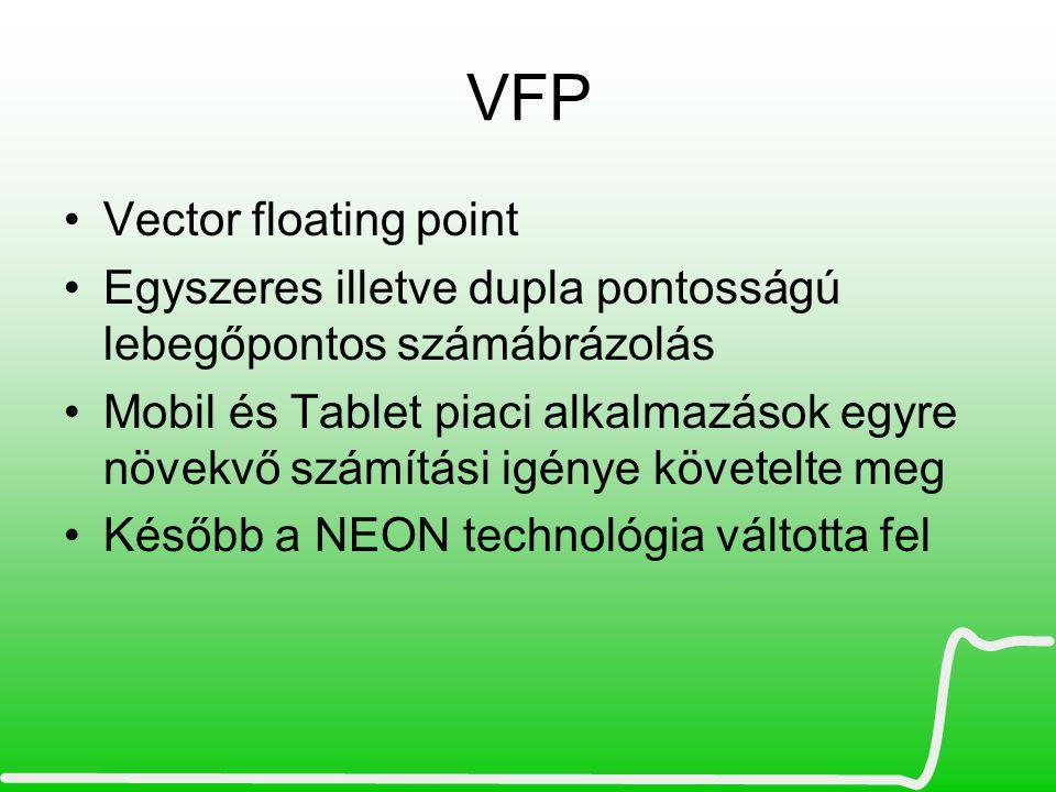 VFP •Vector floating point •Egyszeres illetve dupla pontosságú lebegőpontos számábrázolás •Mobil és Tablet piaci alkalmazások egyre növekvő számítási