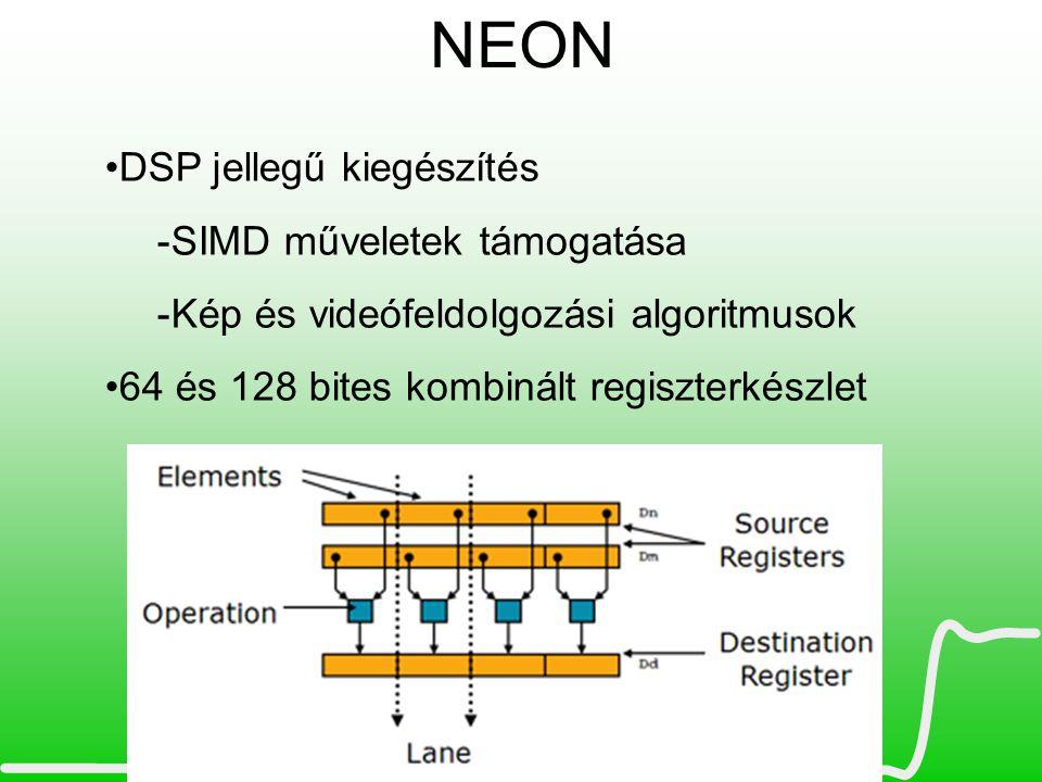 NEON •DSP jellegű kiegészítés -SIMD műveletek támogatása -Kép és videófeldolgozási algoritmusok •64 és 128 bites kombinált regiszterkészlet