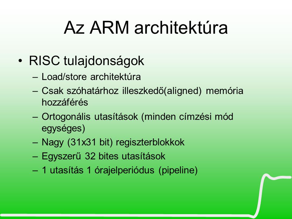 Az ARM architektúra •Egyedi ARM jellemzők –Utasítások feltételes végrehajthatósága –Megadható hogy az utasítás állítsa-e a flageket –Barrel shifter (1-32bit eltolás) –Sok magasszintű nyelveket támogató címzési mód –Többféle megszakítás típus