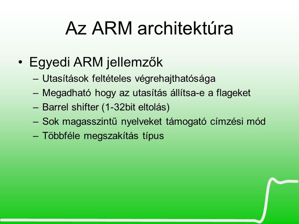 ARM családok •ARM7TDMI –Thumb+Debug+Multiplier+ICE –Thumb utasításkészlet bevezetése (16 bit korlátozásokkal) •ARM9TDMI/ARM9JE –Jazelle technológia (8 bites Java byte code HW támogatása) –MMU (OS támogatás, linux) –cache (8k/16k) •ARM11TDMI –Thumb2 utasításkészlet (16 bit és 32 bit vegyesen, korlátozások nélkül) –NEON technológia, SIMD utasítások (DSP migráció, MPEG-4, JPEG) –VFP (Vector Floating Point) lebegőpontos regiszterek, •ARM CortexM/R/A sorozat