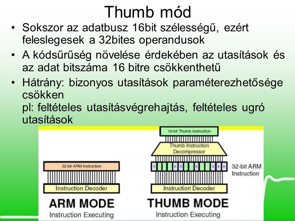 Thumb mód •Sokszor az adatbusz 16bit szélességű, ezért feleslegesek a 32bites operandusok •A kódsűrűség növelése érdekében az utasítások és az adat bi