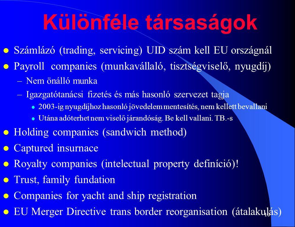 10 Különféle társaságok l Számlázó (trading, servicing) UID szám kell EU országnál l Payroll companies (munkavállaló, tisztségviselő, nyugdíj) –Nem önálló munka –Igazgatótanácsi fizetés és más hasonló szervezet tagja l 2003-ig nyugdíjhoz hasonló jövedelem mentesítés, nem kellett bevallani l Utána adóterhet nem viselő járandóság.
